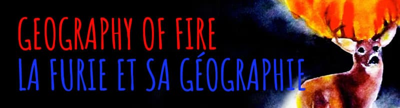 GEOGRAPHY OF FIRE / LA FURIE ET SA G�OGRAPHIE